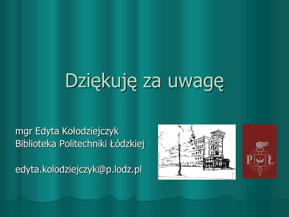 Dziękuję za uwagę mgr Edyta Kołodziejczyk Biblioteka Politechniki Łódzkiej edyta.kolodziejczyk@p.lodz.pl