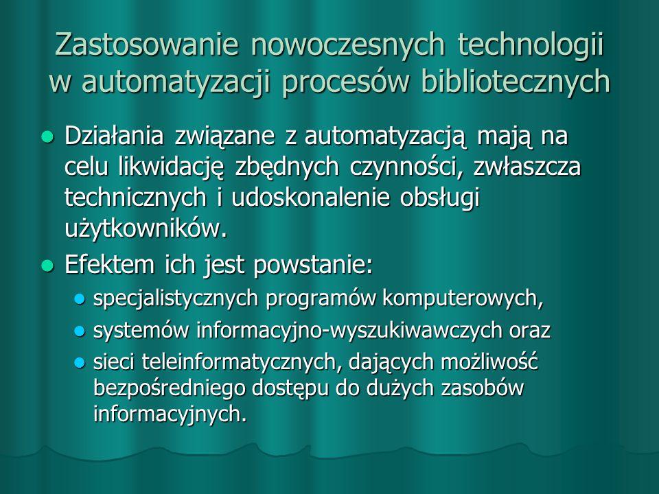 Zastosowanie nowoczesnych technologii w automatyzacji procesów bibliotecznych Działania związane z automatyzacją mają na celu likwidację zbędnych czynności, zwłaszcza technicznych i udoskonalenie obsługi użytkowników.