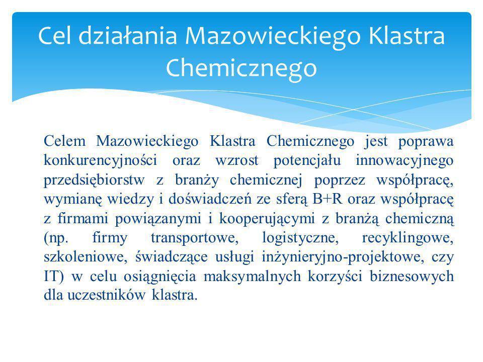 1.Budowanie struktur i powiązań pomiędzy członkami; 2.Budowanie struktur i powiązań pomiędzy Klastrem a podmiotami zewnętrznymi, w tym także organizacjami z UE; 3.Definiowanie obszarów i tematów badawczych przyczyniających się do rozwoju technologii i produktów z branży chemicznej; 4.Tworzenie zespołów i grup roboczych zajmujących się określonymi działaniami rozwojowymi; 5.Składanie wniosków o dofinansowanie działań Klastra; 6.Realizacja wspólnych przedsięwzięć, w tym wspólne projekty i badania, tworzenie laboratoriów, zakup i sprzedaż know-how, technologii, zakup i sprzedaż maszyn oraz oprogramowania, współpraca w łańcuchu dostaw (dostawca-odbiorca) i udostępnienie infrastruktury; 7.Gromadzenie informacji i wiedzy z zakresu zainteresowania członków Klastra oraz prowadzenie konsultacji i szkoleń; 8.Promocja członków Klastra poprzez wspólne przygotowanie oferty marketingowej oraz udział w targach, sympozjach i konferencjach; 9.Edukacja przez różne formy upowszechniania produktów i technologii chemicznych.