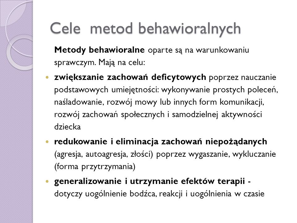 Cele metod behawioralnych Metody behawioralne oparte są na warunkowaniu sprawczym. Mają na celu: zwiększanie zachowań deficytowych poprzez nauczanie p