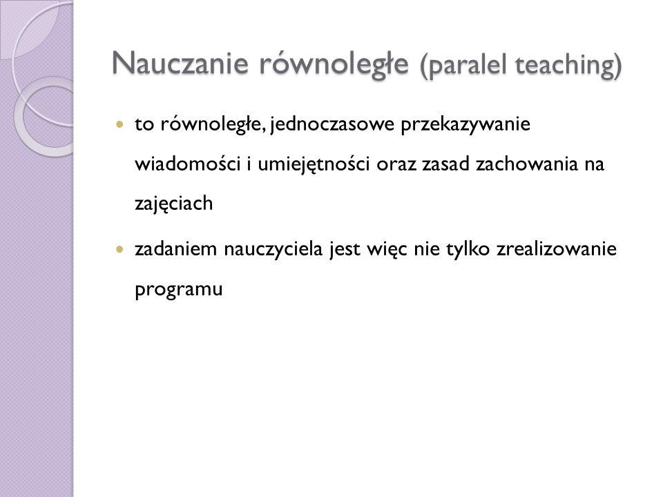 Nauczanie równoległe (paralel teaching) to równoległe, jednoczasowe przekazywanie wiadomości i umiejętności oraz zasad zachowania na zajęciach zadanie