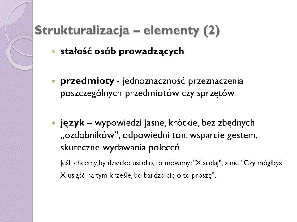 Strukturalizacja – elementy (2) stałość osób prowadzących przedmioty - jednoznaczność przeznaczenia poszczególnych przedmiotów czy sprzętów. język – w