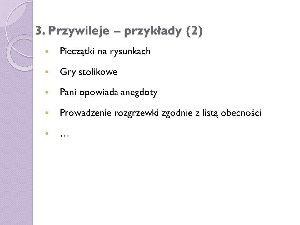 3. Przywileje – przykłady (2) Pieczątki na rysunkach Gry stolikowe Pani opowiada anegdoty Prowadzenie rozgrzewki zgodnie z listą obecności …