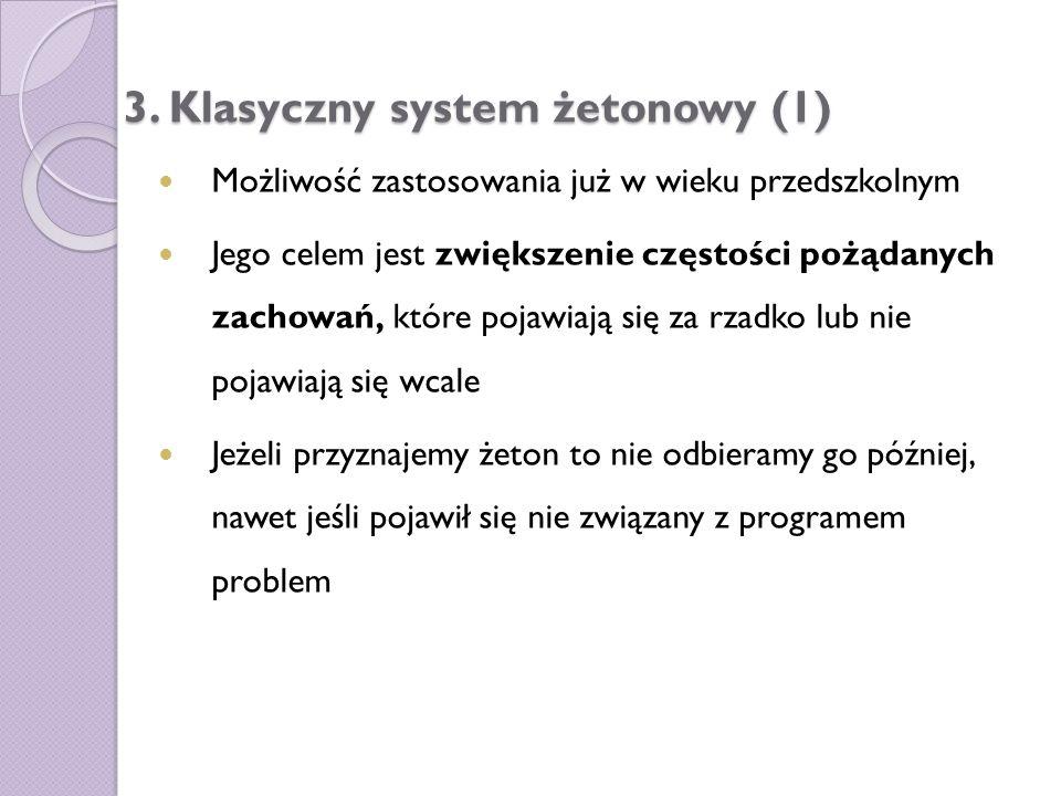 3. Klasyczny system żetonowy (1) Możliwość zastosowania już w wieku przedszkolnym Jego celem jest zwiększenie częstości pożądanych zachowań, które poj