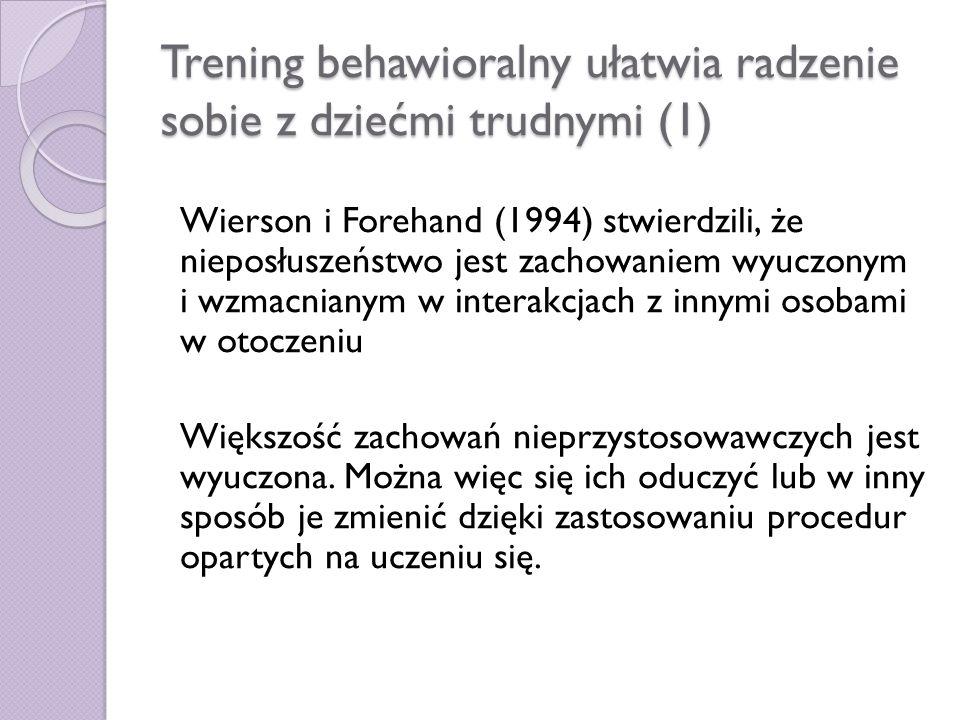 Trening behawioralny ułatwia radzenie sobie z dziećmi trudnymi (1) Wierson i Forehand (1994) stwierdzili, że nieposłuszeństwo jest zachowaniem wyuczon
