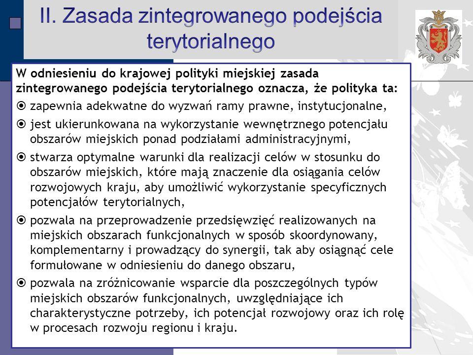 LPR Miasta Bochnia na lata 2014-2020 W odniesieniu do krajowej polityki miejskiej zasada zintegrowanego podejścia terytorialnego oznacza, że polityka ta:  zapewnia adekwatne do wyzwań ramy prawne, instytucjonalne,  jest ukierunkowana na wykorzystanie wewnętrznego potencjału obszarów miejskich ponad podziałami administracyjnymi,  stwarza optymalne warunki dla realizacji celów w stosunku do obszarów miejskich, które mają znaczenie dla osiągania celów rozwojowych kraju, aby umożliwić wykorzystanie specyficznych potencjałów terytorialnych,  pozwala na przeprowadzenie przedsięwzięć realizowanych na miejskich obszarach funkcjonalnych w sposób skoordynowany, komplementarny i prowadzący do synergii, tak aby osiągnąć cele formułowane w odniesieniu do danego obszaru,  pozwala na zróżnicowanie wsparcie dla poszczególnych typów miejskich obszarów funkcjonalnych, uwzględniające ich charakterystyczne potrzeby, ich potencjał rozwojowy oraz ich rolę w procesach rozwoju regionu i kraju.