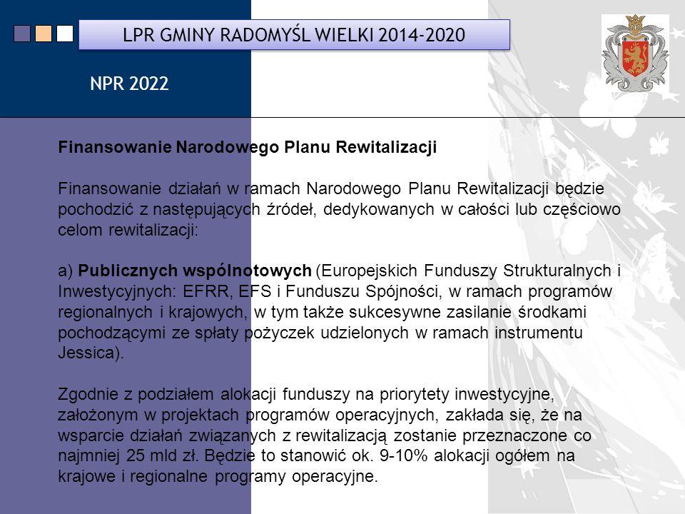 LPR Miasta Bochnia na lata 2014-2020 Finansowanie Narodowego Planu Rewitalizacji Finansowanie działań w ramach Narodowego Planu Rewitalizacji będzie pochodzić z następujących źródeł, dedykowanych w całości lub częściowo celom rewitalizacji: a) Publicznych wspólnotowych (Europejskich Funduszy Strukturalnych i Inwestycyjnych: EFRR, EFS i Funduszu Spójności, w ramach programów regionalnych i krajowych, w tym także sukcesywne zasilanie środkami pochodzącymi ze spłaty pożyczek udzielonych w ramach instrumentu Jessica).