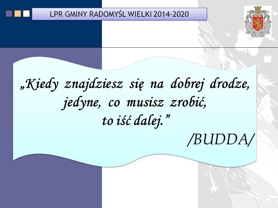 """LPR Miasta Bochnia na lata 2014-2020 """"Kiedy znajdziesz się na dobrej drodze, jedyne, co musisz zrobić, to iść dalej. /BUDDA/ """"Kiedy znajdziesz się na dobrej drodze, jedyne, co musisz zrobić, to iść dalej. /BUDDA/ LPR GMINY RADOMYŚL WIELKI 2014-2020"""