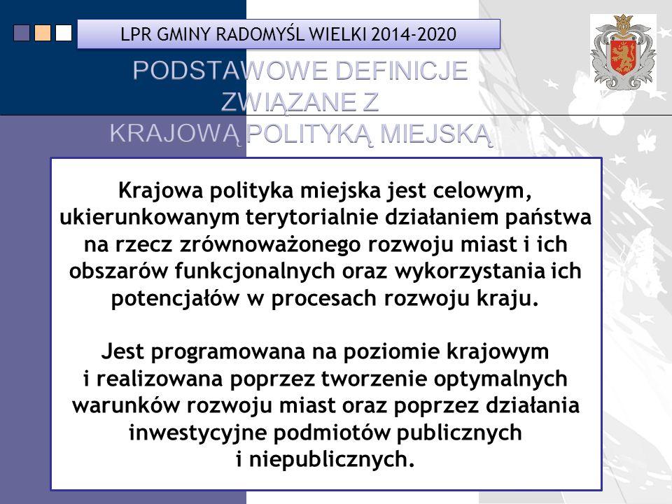 LPR Miasta Bochnia na lata 2014-2020 Krajowa polityka miejska jest celowym, ukierunkowanym terytorialnie działaniem państwa na rzecz zrównoważonego rozwoju miast i ich obszarów funkcjonalnych oraz wykorzystania ich potencjałów w procesach rozwoju kraju.