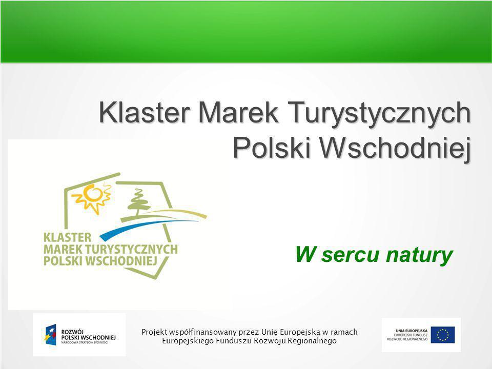 Klaster Marek Turystycznych Polski Wschodniej W sercu natury Projekt współfinansowany przez Unię Europejską w ramach Europejskiego Funduszu Rozwoju Regionalnego
