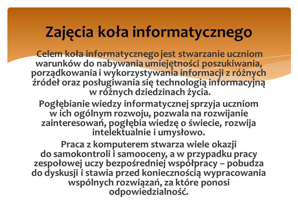 Celem koła informatycznego jest stwarzanie uczniom warunków do nabywania umiejętności poszukiwania, porządkowania i wykorzystywania informacji z różny