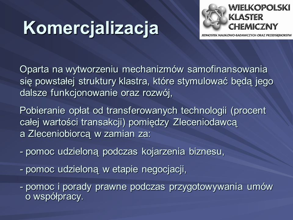 Komercjalizacja Oparta na wytworzeniu mechanizmów samofinansowania się powstałej struktury klastra, które stymulować będą jego dalsze funkcjonowanie oraz rozwój, Pobieranie opłat od transferowanych technologii (procent całej wartości transakcji) pomiędzy Zleceniodawcą a Zleceniobiorcą w zamian za: - pomoc udzieloną podczas kojarzenia biznesu, - pomoc udzieloną w etapie negocjacji, - pomoc i porady prawne podczas przygotowywania umów o współpracy.