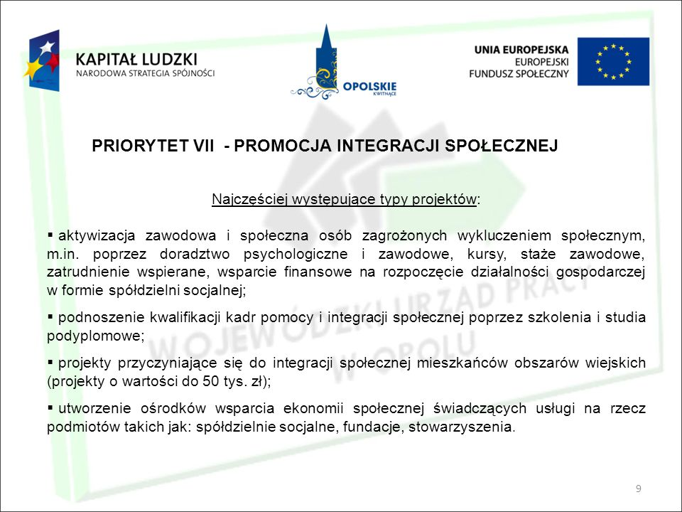 9 PRIORYTET VII - PROMOCJA INTEGRACJI SPOŁECZNEJ Najczęściej występujące typy projektów:  aktywizacja zawodowa i społeczna osób zagrożonych wykluczeniem społecznym, m.in.