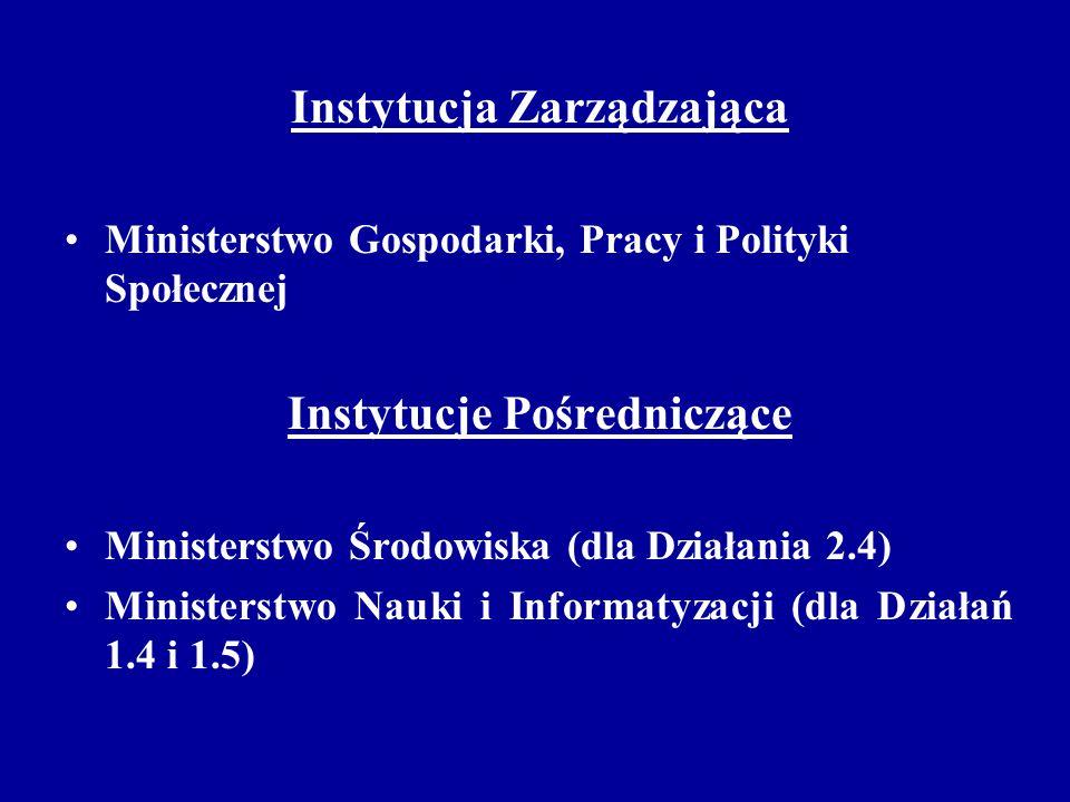 Instytucja Zarządzająca Ministerstwo Gospodarki, Pracy i Polityki Społecznej Instytucje Pośredniczące Ministerstwo Środowiska (dla Działania 2.4) Ministerstwo Nauki i Informatyzacji (dla Działań 1.4 i 1.5)