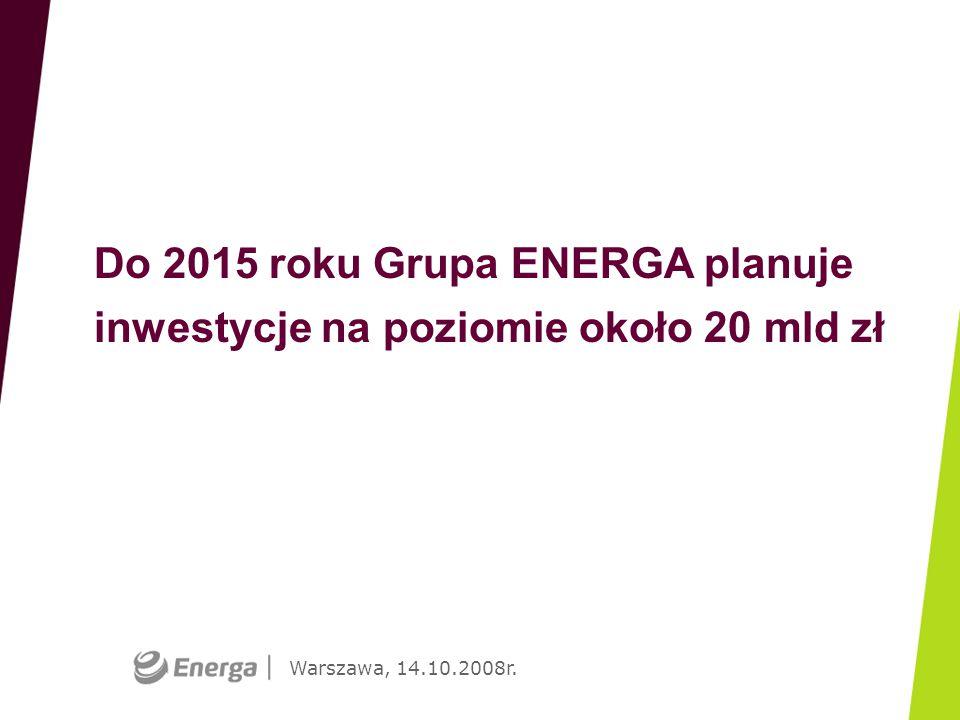 Warszawa, 14.10.2008r. Do 2015 roku Grupa ENERGA planuje inwestycje na poziomie około 20 mld zł