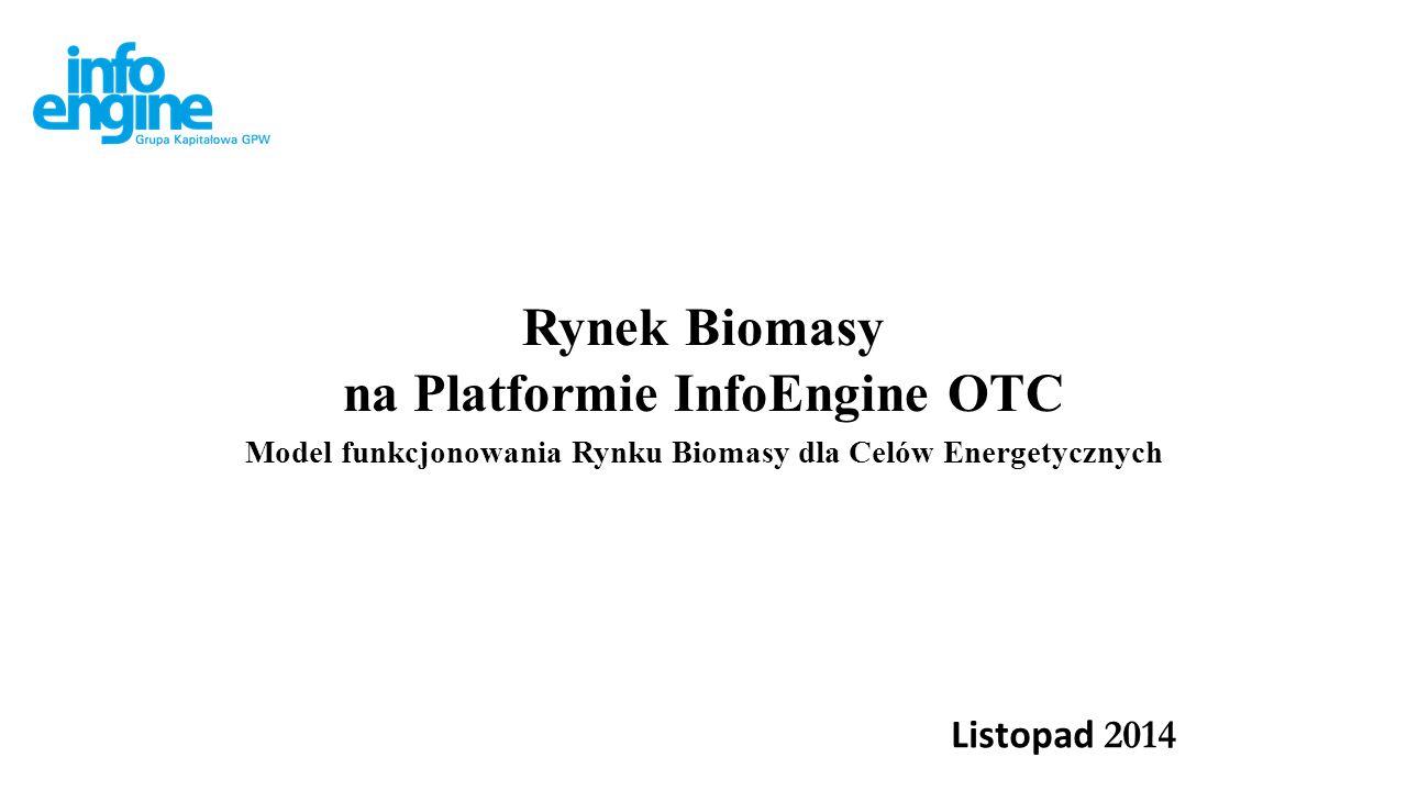 Rynek Biomasy na Platformie InfoEngine OTC Model funkcjonowania Rynku Biomasy dla Celów Energetycznych Listopad 2014