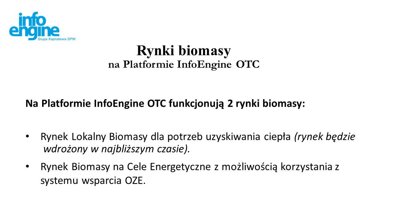 Rynki biomasy na Platformie InfoEngine OTC Na Platformie InfoEngine OTC funkcjonują 2 rynki biomasy: Rynek Lokalny Biomasy dla potrzeb uzyskiwania ciepła (rynek będzie wdrożony w najbliższym czasie).