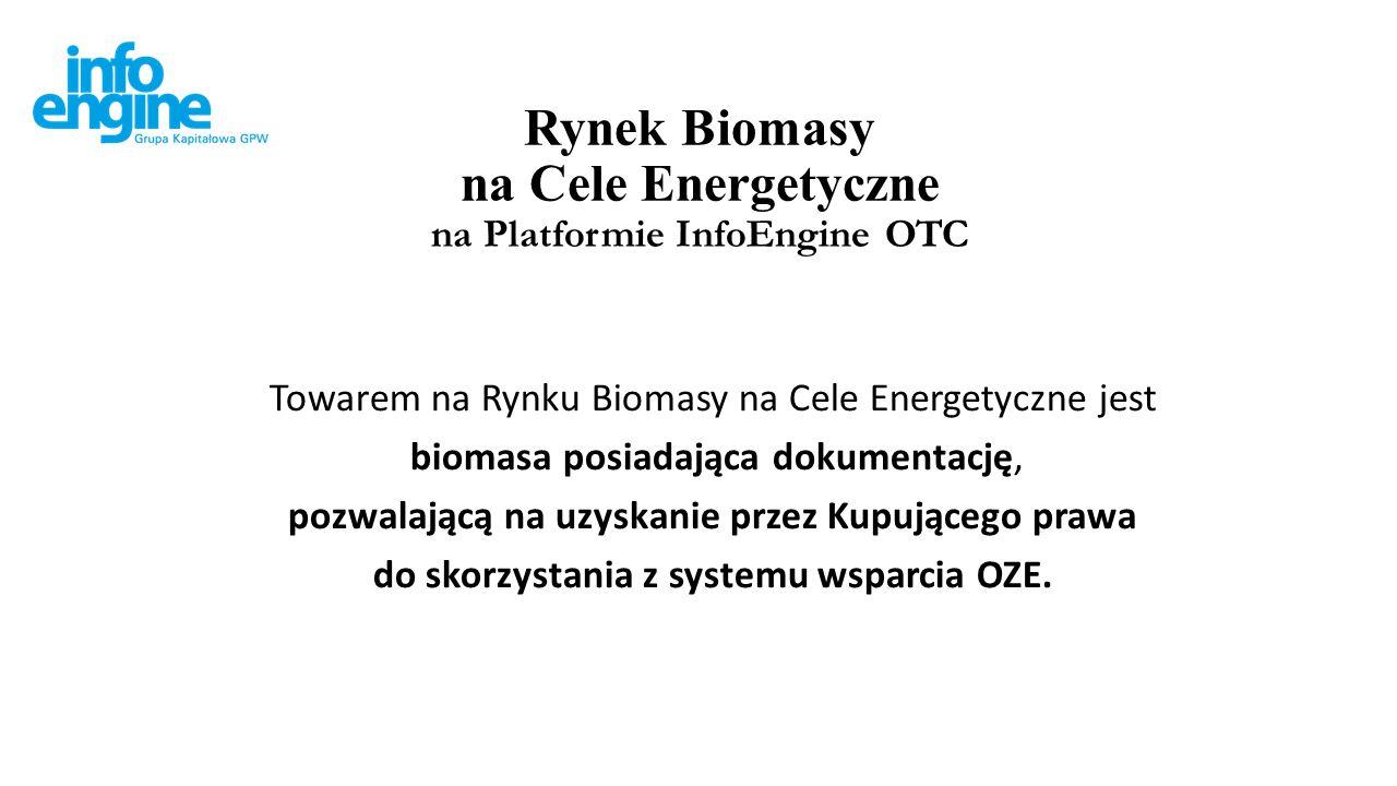 Rynek Biomasy na Cele Energetyczne na Platformie InfoEngine OTC Towarem na Rynku Biomasy na Cele Energetyczne jest biomasa posiadająca dokumentację, pozwalającą na uzyskanie przez Kupującego prawa do skorzystania z systemu wsparcia OZE.