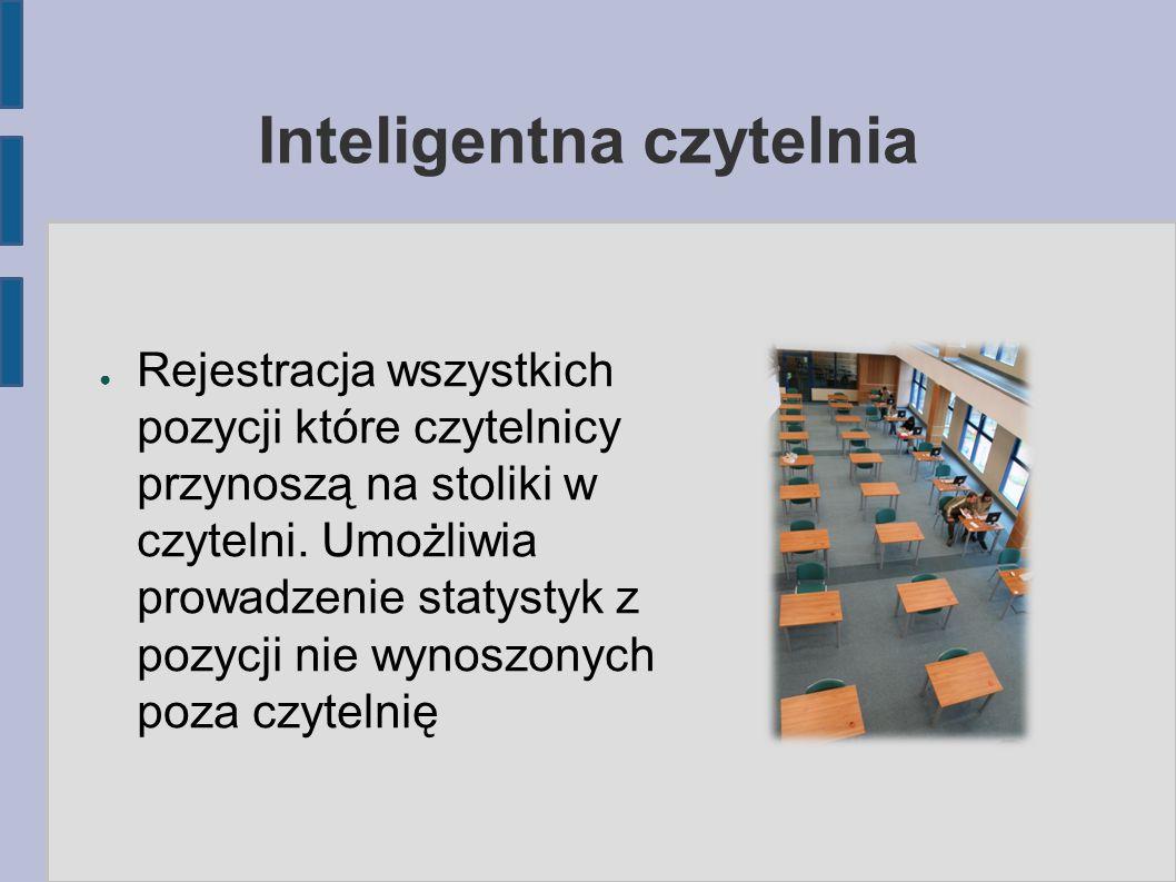 Inteligentna czytelnia ● Rejestracja wszystkich pozycji które czytelnicy przynoszą na stoliki w czytelni. Umożliwia prowadzenie statystyk z pozycji ni