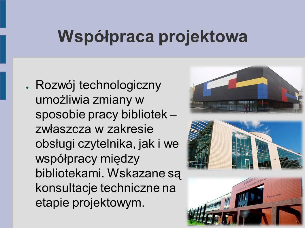 Współpraca projektowa ● Rozwój technologiczny umożliwia zmiany w sposobie pracy bibliotek – zwłaszcza w zakresie obsługi czytelnika, jak i we współpra