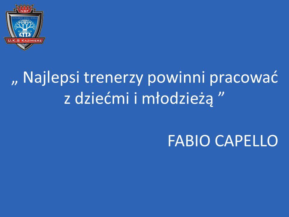 """"""" Najlepsi trenerzy powinni pracować z dziećmi i młodzieżą """" FABIO CAPELLO"""