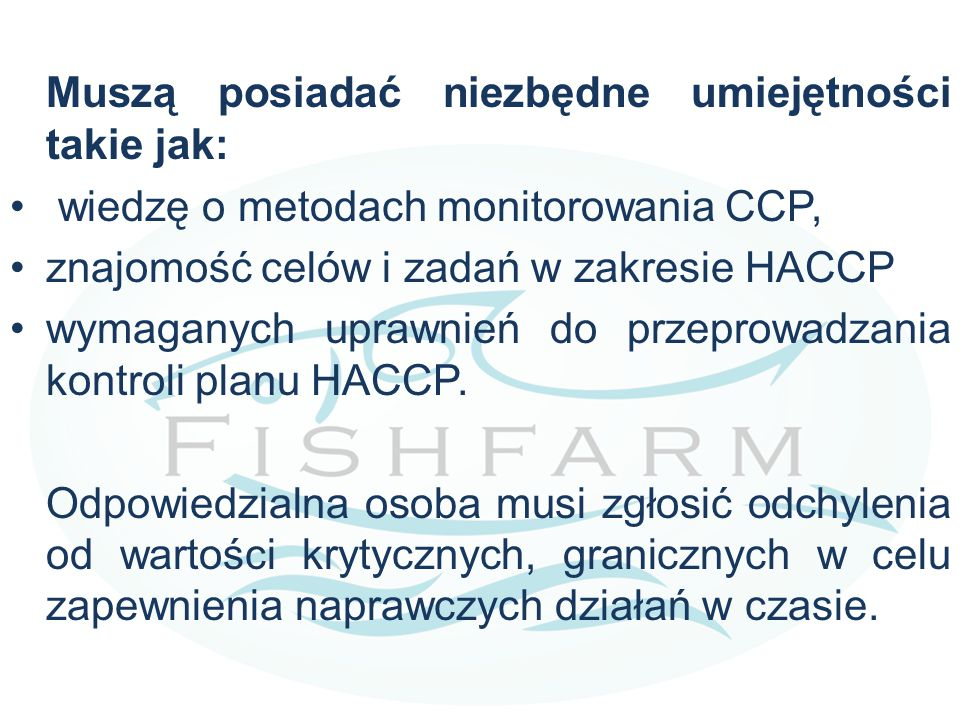 Muszą posiadać niezbędne umiejętności takie jak: wiedzę o metodach monitorowania CCP, znajomość celów i zadań w zakresie HACCP wymaganych uprawnień do