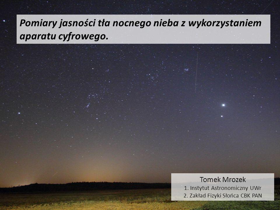 Pomiary jasności tła nocnego nieba z wykorzystaniem aparatu cyfrowego. Tomek Mrozek 1. Instytut Astronomiczny UWr 2. Zakład Fizyki Słońca CBK PAN