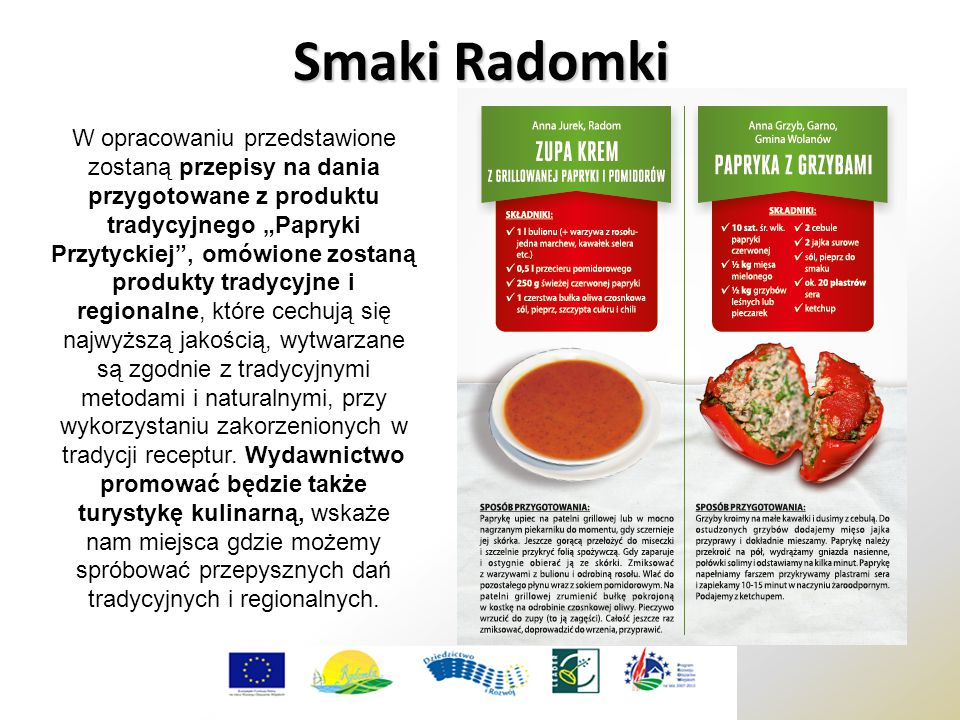 """Smaki Radomki W opracowaniu przedstawione zostaną przepisy na dania przygotowane z produktu tradycyjnego """"Papryki Przytyckiej , omówione zostaną produkty tradycyjne i regionalne, które cechują się najwyższą jakością, wytwarzane są zgodnie z tradycyjnymi metodami i naturalnymi, przy wykorzystaniu zakorzenionych w tradycji receptur."""