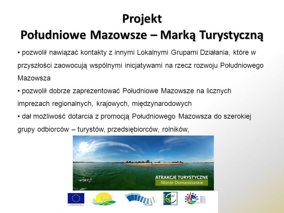 Projekt Południowe Mazowsze – Marką Turystyczną pozwolił nawiązać kontakty z innymi Lokalnymi Grupami Działania, które w przyszłości zaowocują wspólnymi inicjatywami na rzecz rozwoju Południowego Mazowsza pozwolił dobrze zaprezentować Południowe Mazowsze na licznych imprezach regionalnych, krajowych, międzynarodowych dał możliwość dotarcia z promocją Południowego Mazowsza do szerokiej grupy odbiorców – turystów, przedsiębiorców, rolników,