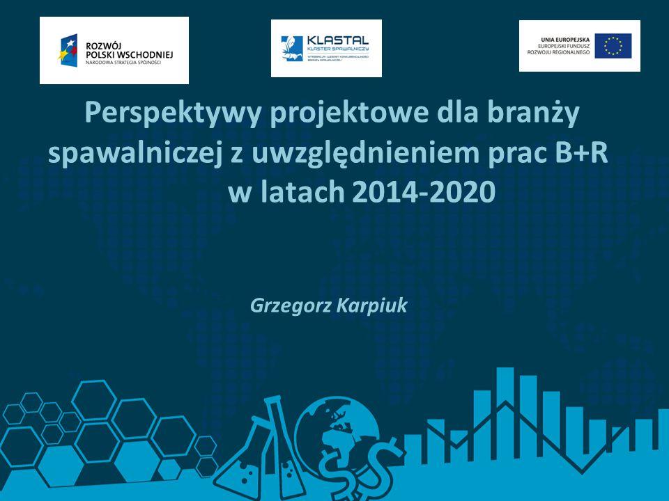 Perspektywy projektowe dla branży spawalniczej z uwzględnieniem prac B+R w latach 2014-2020 Grzegorz Karpiuk
