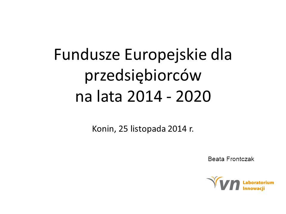 Fundusze Europejskie dla przedsiębiorców na lata 2014 - 2020 Konin, 25 listopada 2014 r. Beata Frontczak
