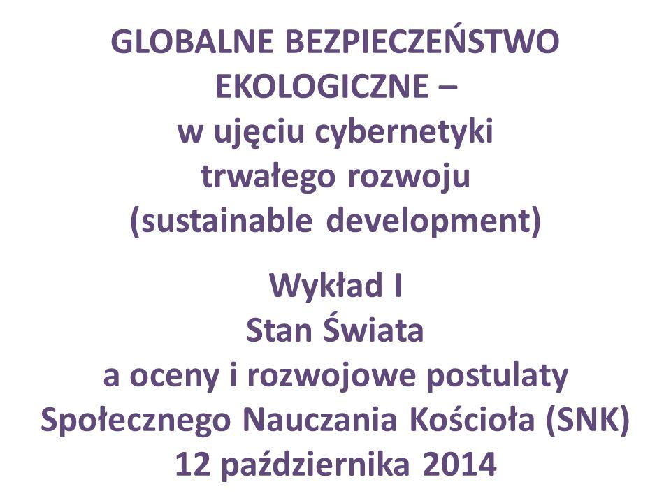 GLOBALNE BEZPIECZEŃSTWO EKOLOGICZNE – w ujęciu cybernetyki trwałego rozwoju (sustainable development) Wykład I Stan Świata a oceny i rozwojowe postula