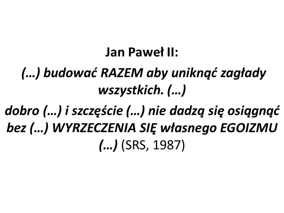 Jan Paweł II: (…) budować RAZEM aby uniknąć zagłady wszystkich. (…) dobro (…) i szczęście (…) nie dadzą się osiągnąć bez (…) WYRZECZENIA SIĘ własnego