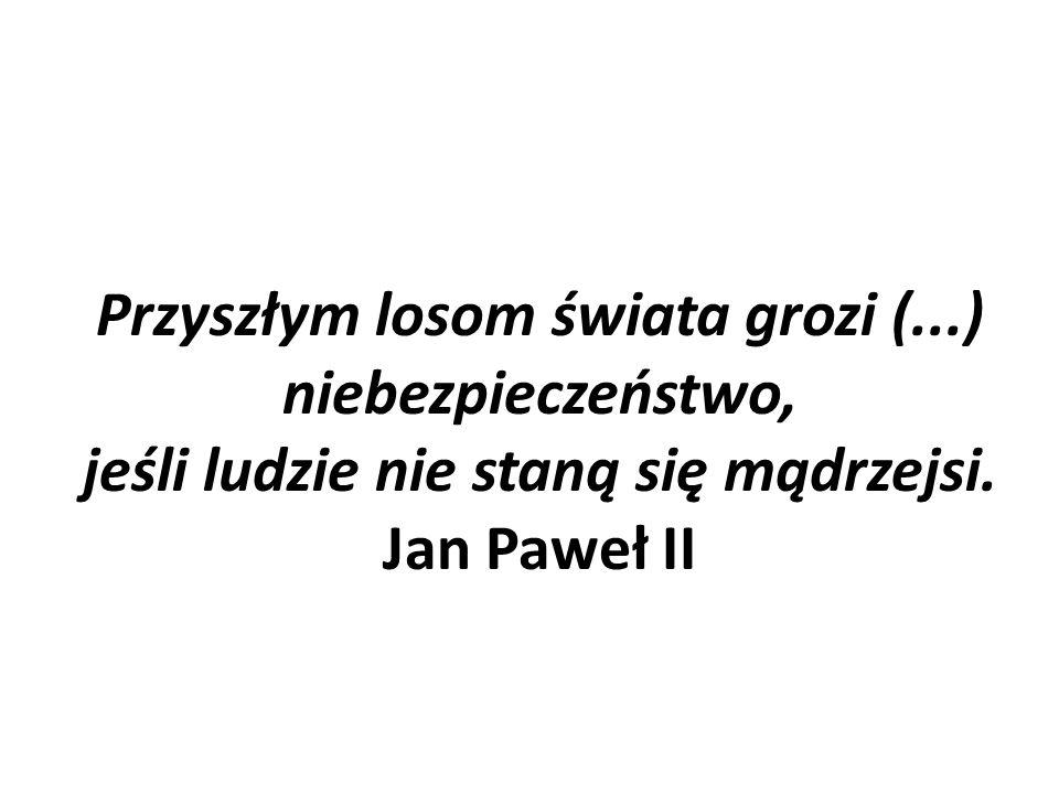 Przyszłym losom świata grozi (...) niebezpieczeństwo, jeśli ludzie nie staną się mądrzejsi. Jan Paweł II