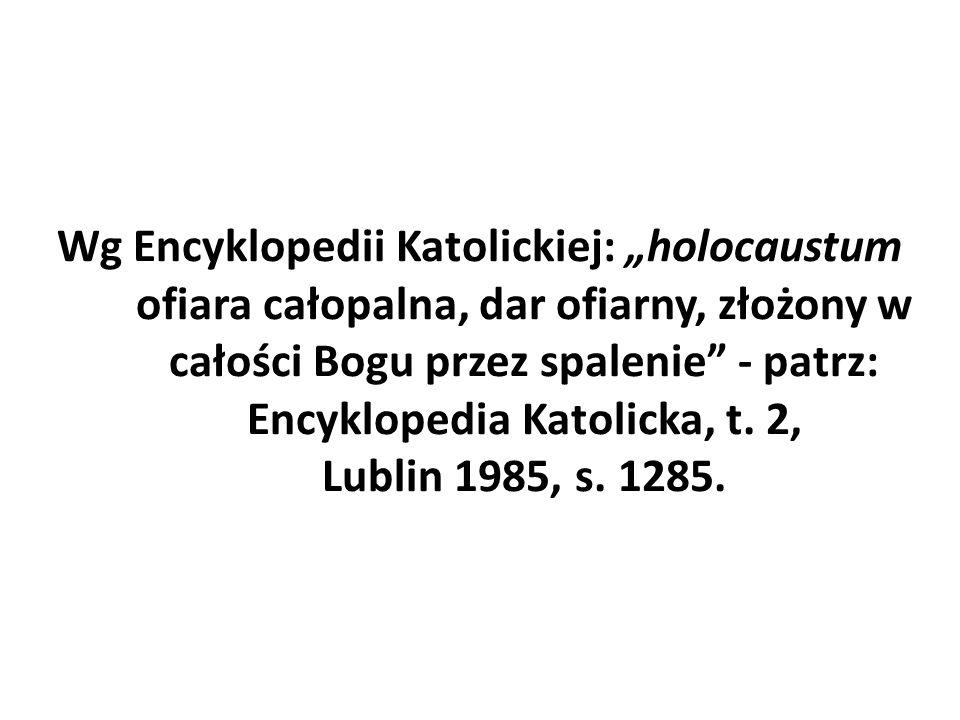"""Wg Encyklopedii Katolickiej: """"holocaustum ofiara całopalna, dar ofiarny, złożony w całości Bogu przez spalenie"""" - patrz: Encyklopedia Katolicka, t. 2,"""