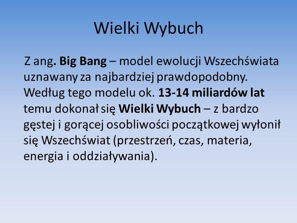 Wielki Wybuch Z ang. Big Bang – model ewolucji Wszechświata uznawany za najbardziej prawdopodobny. Według tego modelu ok. 13-14 miliardów lat temu dok
