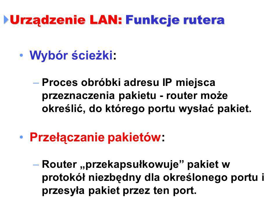  Urządzenie LAN: Funkcje rutera Wybór ścieżki: –Proces obróbki adresu IP miejsca przeznaczenia pakietu - router może określić, do którego portu wysła