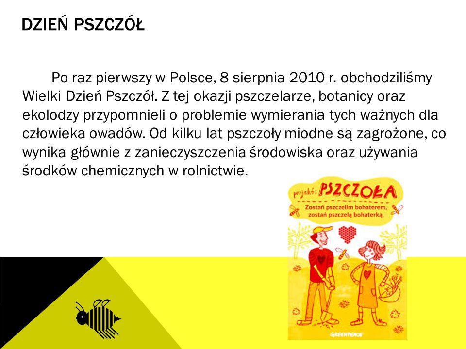DZIEŃ PSZCZÓŁ Po raz pierwszy w Polsce, 8 sierpnia 2010 r. obchodziliśmy Wielki Dzień Pszczół. Z tej okazji pszczelarze, botanicy oraz ekolodzy przypo