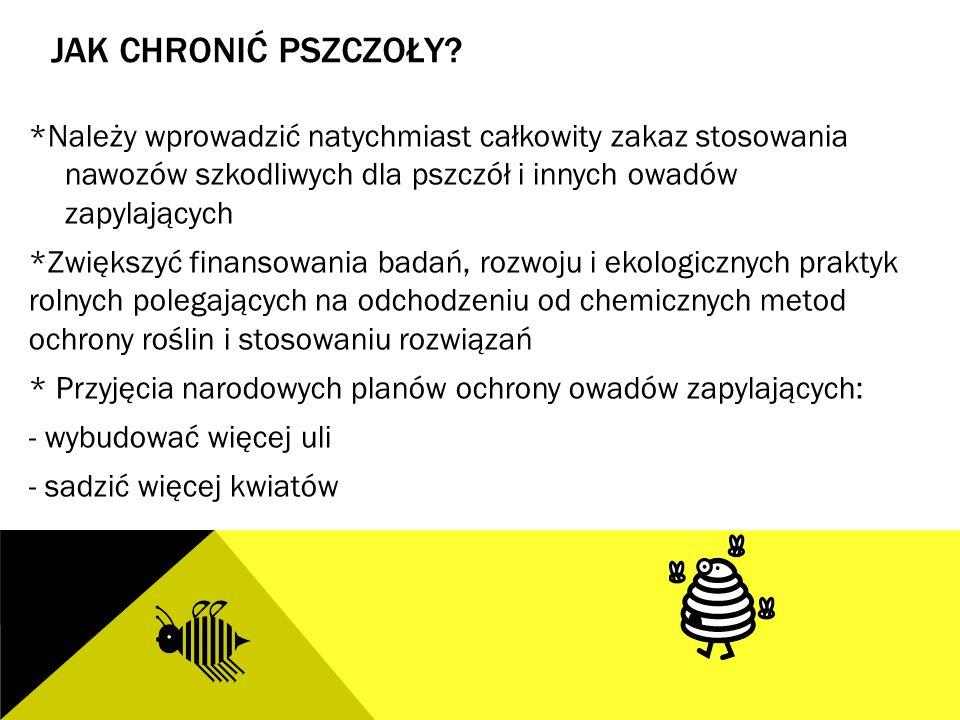 JAK CHRONIĆ PSZCZOŁY? *Należy wprowadzić natychmiast całkowity zakaz stosowania nawozów szkodliwych dla pszczół i innych owadów zapylających *Zwiększy