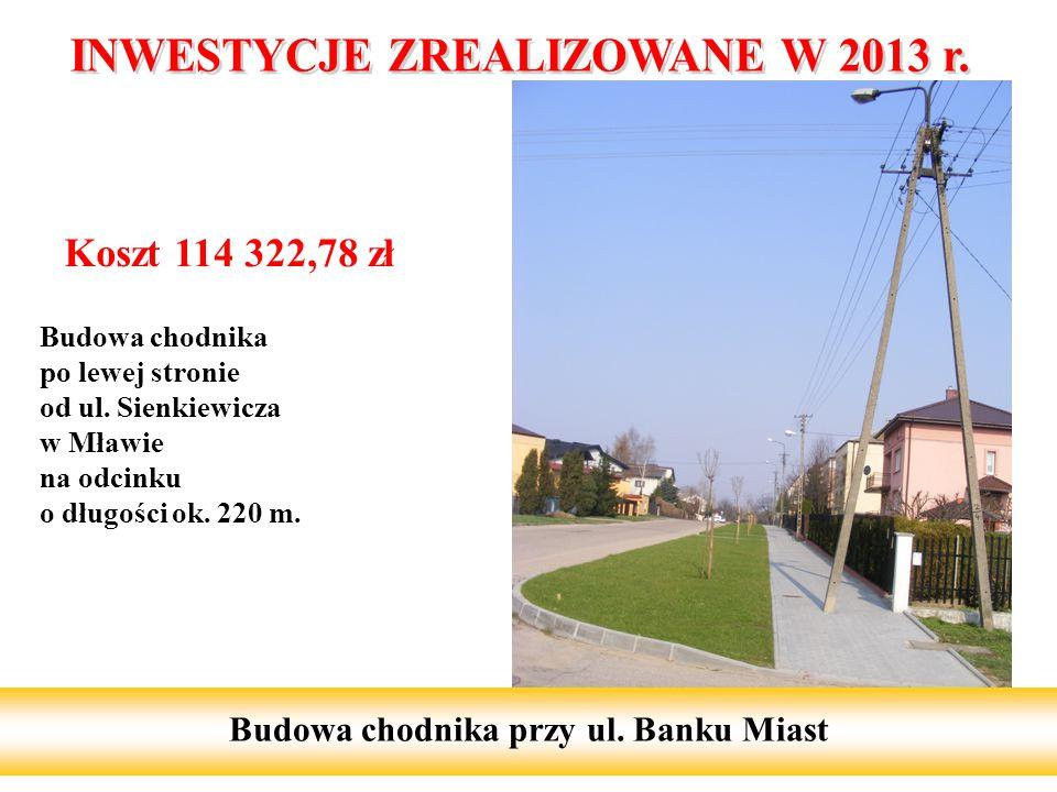 Koszt 114 322,78 zł Budowa chodnika po lewej stronie od ul. Sienkiewicza w Mławie na odcinku o długości ok. 220 m. 11 Budowa chodnika przy ul. Banku M