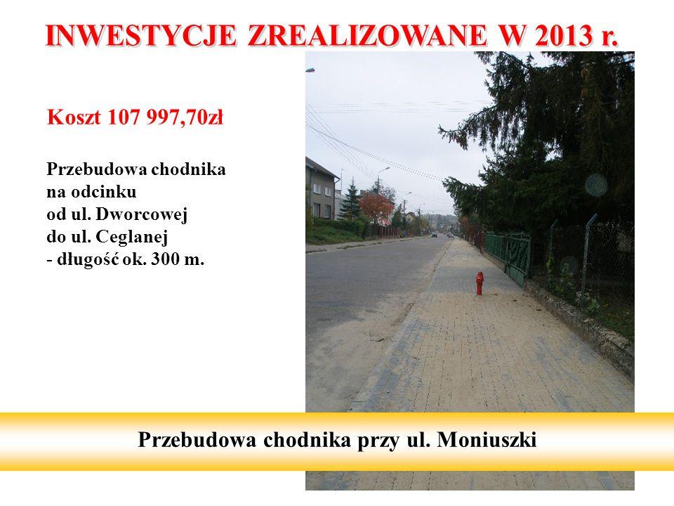 Koszt 107 997,70zł Przebudowa chodnika na odcinku od ul. Dworcowej do ul. Ceglanej - długość ok. 300 m. 12 Przebudowa chodnika przy ul. Moniuszki