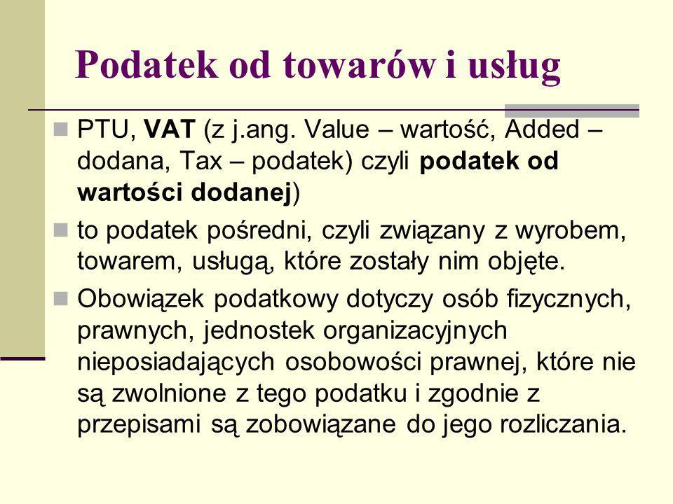 Podatek od towarów i usług PTU, VAT (z j.ang. Value – wartość, Added – dodana, Tax – podatek) czyli podatek od wartości dodanej) to podatek pośredni,