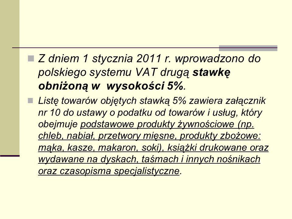 Z dniem 1 stycznia 2011 r. wprowadzono do polskiego systemu VAT drugą stawkę obniżoną w wysokości 5%. Listę towarów objętych stawką 5% zawiera załączn