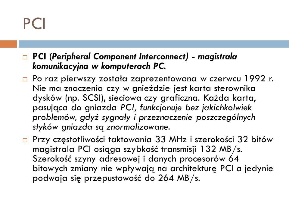 PCI  PCI (Peripheral Component Interconnect) - magistrala komunikacyjna w komputerach PC.  Po raz pierwszy została zaprezentowana w czerwcu 1992 r.