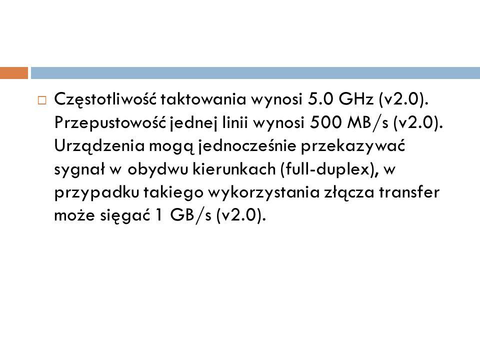  Częstotliwość taktowania wynosi 5.0 GHz (v2.0). Przepustowość jednej linii wynosi 500 MB/s (v2.0). Urządzenia mogą jednocześnie przekazywać sygnał w
