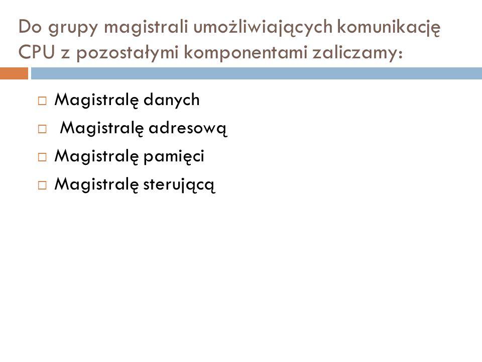 Do grupy magistrali umożliwiających komunikację CPU z pozostałymi komponentami zaliczamy:  Magistralę danych  Magistralę adresową  Magistralę pamię