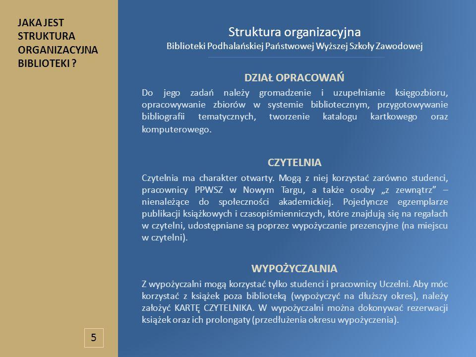 Struktura organizacyjna Biblioteki Podhalańskiej Państwowej Wyższej Szkoły Zawodowej DZIAŁ OPRACOWAŃ Do jego zadań należy gromadzenie i uzupełnianie księgozbioru, opracowywanie zbiorów w systemie bibliotecznym, przygotowywanie bibliografii tematycznych, tworzenie katalogu kartkowego oraz komputerowego.