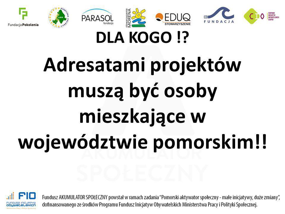 DLA KOGO !? Adresatami projektów muszą być osoby mieszkające w województwie pomorskim!!