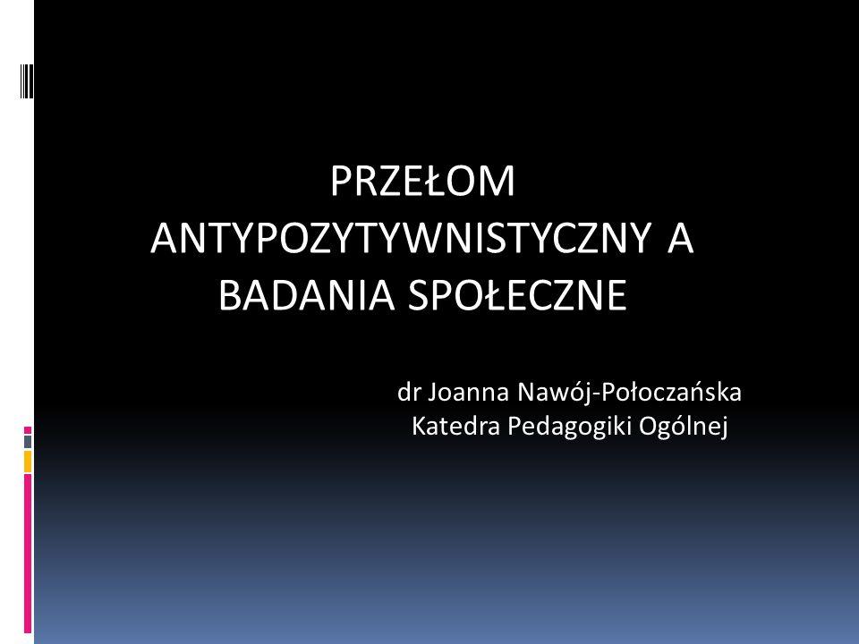 PRZEŁOM ANTYPOZYTYWNISTYCZNY A BADANIA SPOŁECZNE dr Joanna Nawój-Połoczańska Katedra Pedagogiki Ogólnej