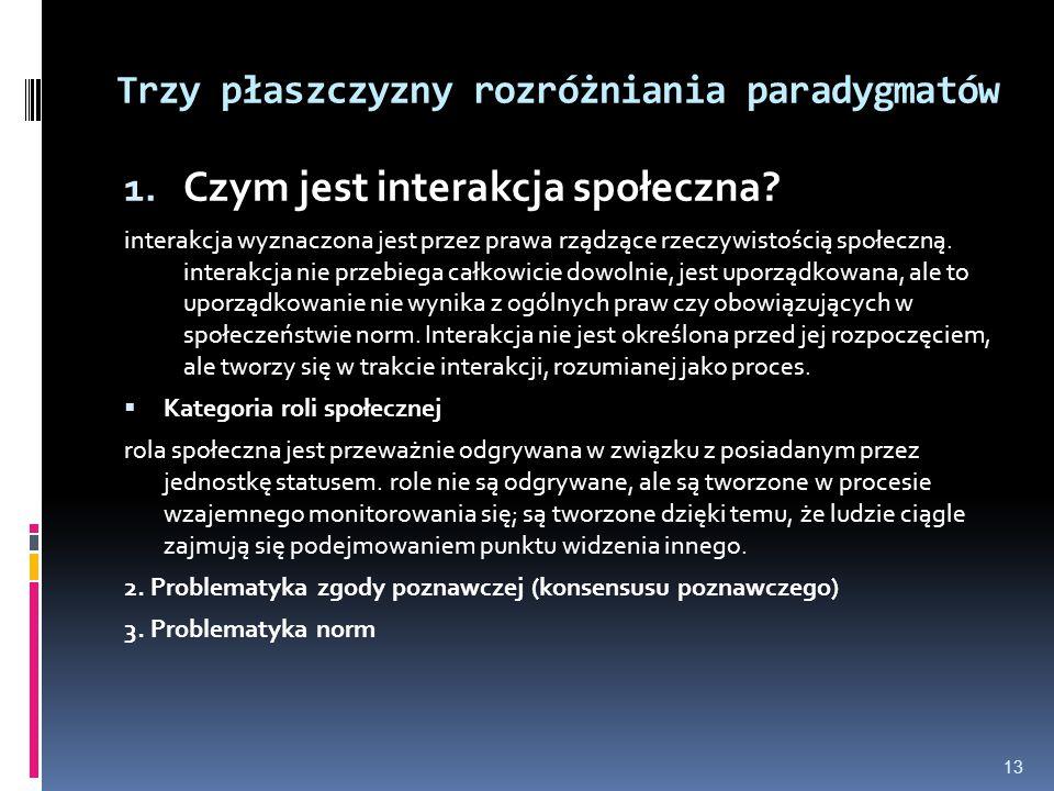 Trzy płaszczyzny rozróżniania paradygmatów 1. Czym jest interakcja społeczna? interakcja wyznaczona jest przez prawa rządzące rzeczywistością społeczn